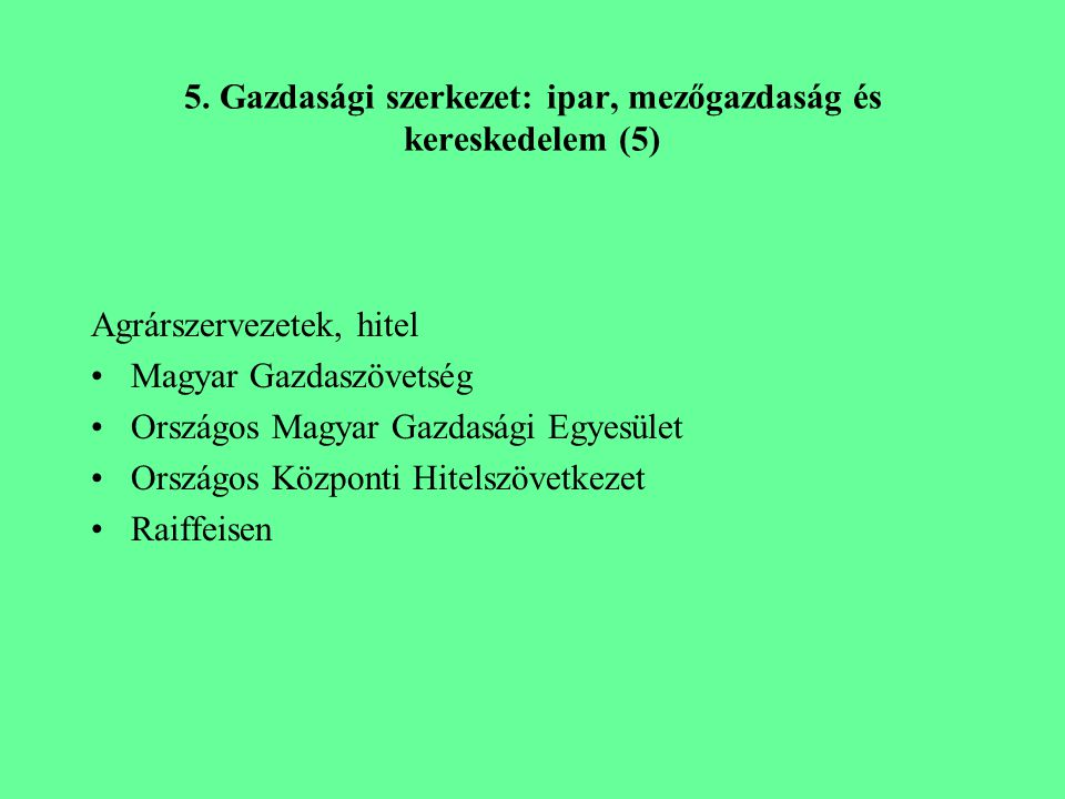 5. Gazdasági szerkezet: ipar, mezőgazdaság és kereskedelem (5) Agrárszervezetek, hitel Magyar Gazdaszövetség Országos Magyar Gazdasági Egyesület Orszá