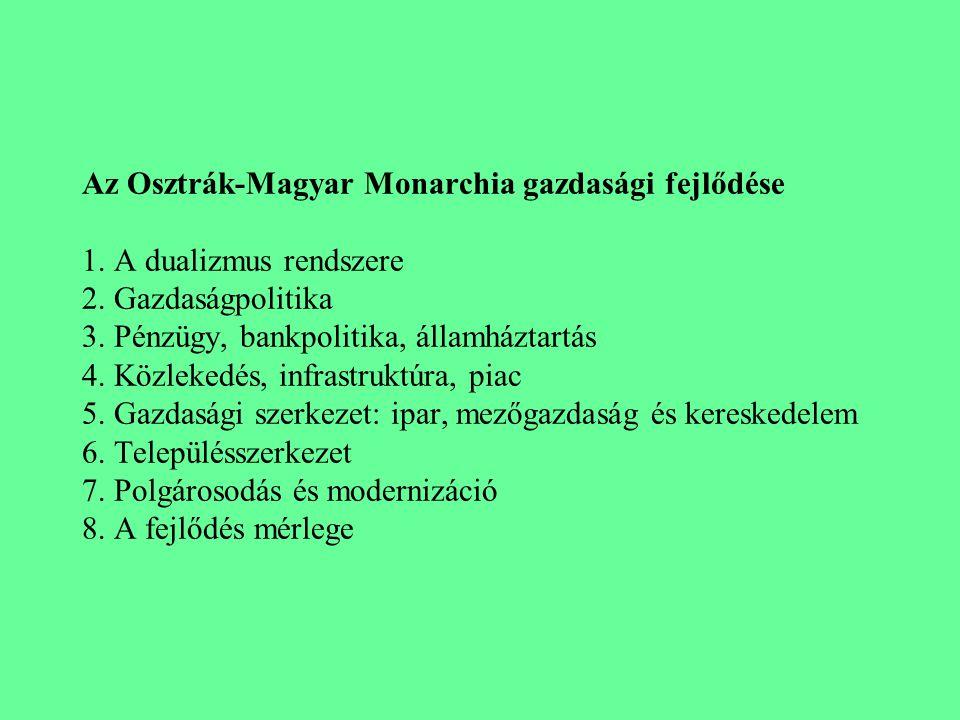 Az Osztrák-Magyar Monarchia gazdasági fejlődése 1. A dualizmus rendszere 2. Gazdaságpolitika 3. Pénzügy, bankpolitika, államháztartás 4. Közlekedés, i