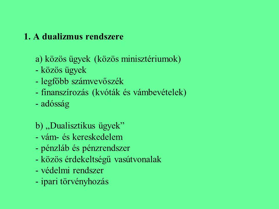 1. A dualizmus rendszere a) közös ügyek (közös minisztériumok) - közös ügyek - legfőbb számvevőszék - finanszírozás (kvóták és vámbevételek) - adósság