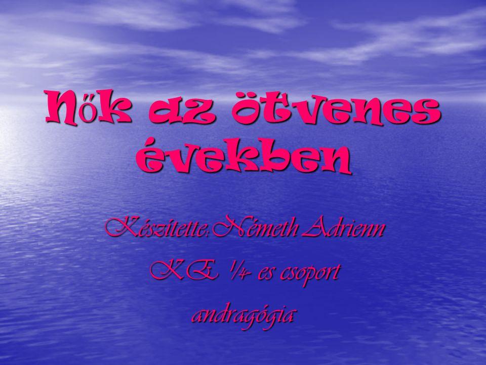 N ő k az ötvenes években Készítette:Németh Adrienn KE ¼- es csoport andragógia
