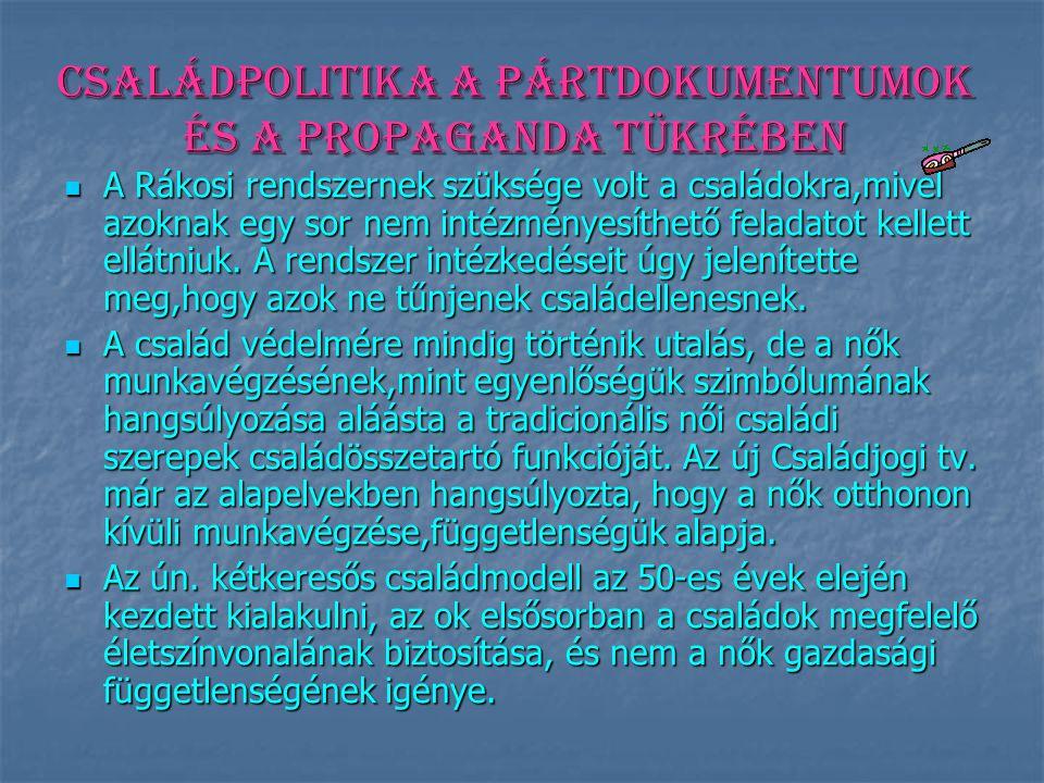 Családpolitika a pártdokumentumok és a propaganda tükrében A Rákosi rendszernek szüksége volt a családokra,mivel azoknak egy sor nem intézményesíthető