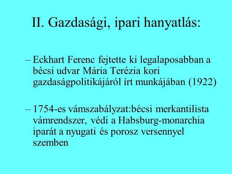 II. Gazdasági, ipari hanyatlás: –Eckhart Ferenc fejtette ki legalaposabban a bécsi udvar Mária Terézia kori gazdaságpolitikájáról írt munkájában (1922
