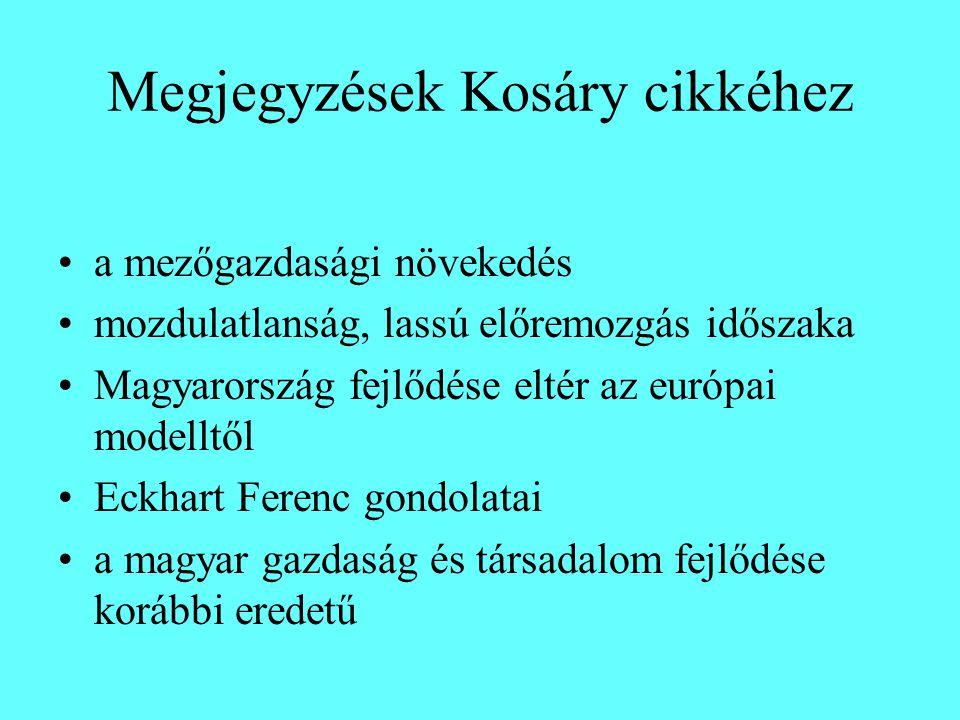 Megjegyzések Kosáry cikkéhez a mezőgazdasági növekedés mozdulatlanság, lassú előremozgás időszaka Magyarország fejlődése eltér az európai modelltől Eckhart Ferenc gondolatai a magyar gazdaság és társadalom fejlődése korábbi eredetű