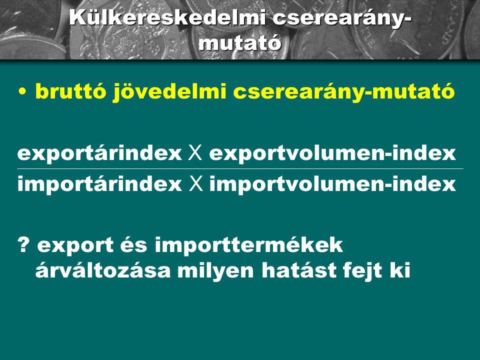 Külkereskedelmi cserearány- mutató bruttó jövedelmi cserearány-mutató exportárindex X exportvolumen-index importárindex X importvolumen-index ? export