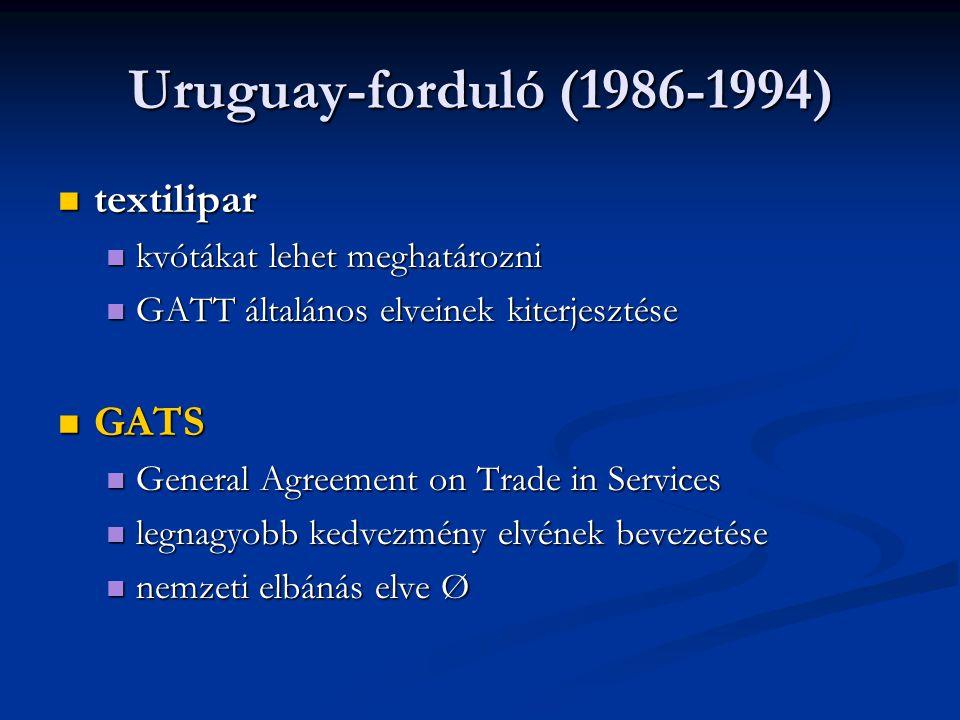 Uruguay-forduló (1986-1994) textilipar textilipar kvótákat lehet meghatározni kvótákat lehet meghatározni GATT általános elveinek kiterjesztése GATT általános elveinek kiterjesztése GATS GATS General Agreement on Trade in Services General Agreement on Trade in Services legnagyobb kedvezmény elvének bevezetése legnagyobb kedvezmény elvének bevezetése nemzeti elbánás elve Ø nemzeti elbánás elve Ø