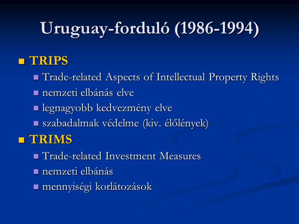 Uruguay-forduló (1986-1994) TRIPS TRIPS Trade-related Aspects of Intellectual Property Rights Trade-related Aspects of Intellectual Property Rights nemzeti elbánás elve nemzeti elbánás elve legnagyobb kedvezmény elve legnagyobb kedvezmény elve szabadalmak védelme (kiv.