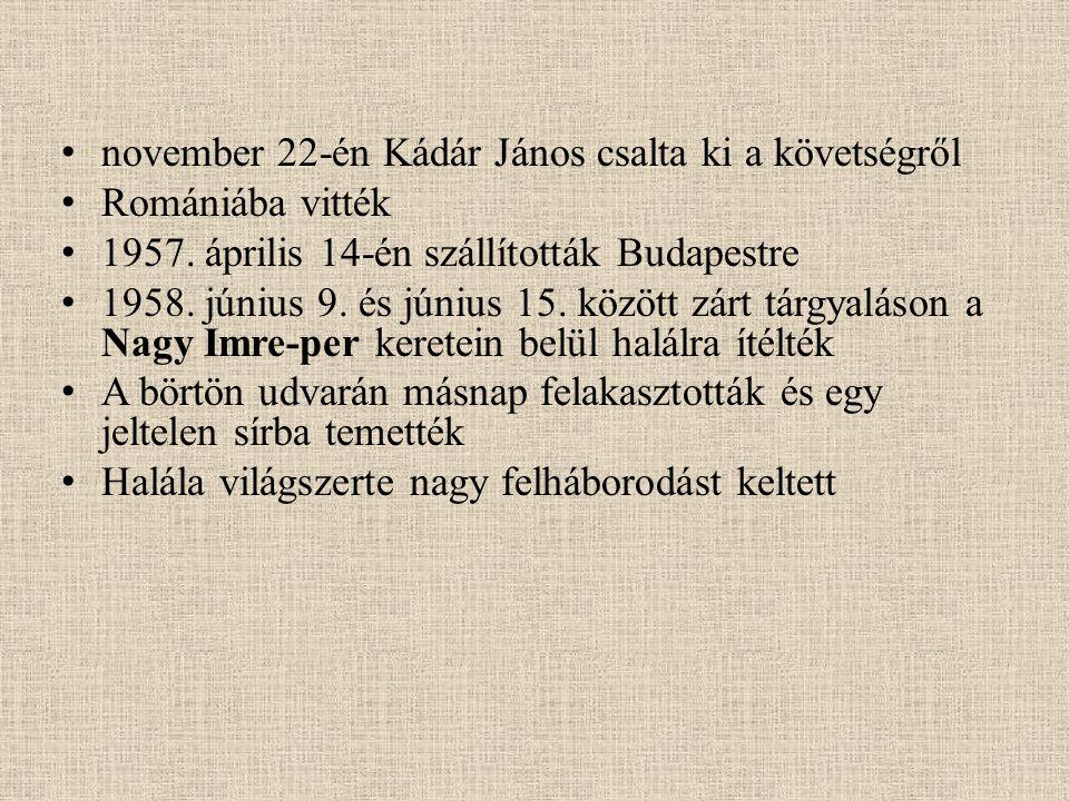 november 22-én Kádár János csalta ki a követségről Romániába vitték 1957. április 14-én szállították Budapestre 1958. június 9. és június 15. között z
