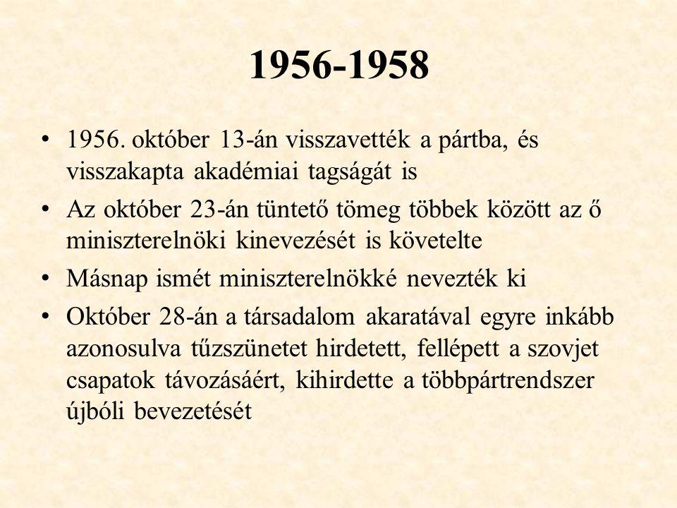 1956-1958 1956. október 13-án visszavették a pártba, és visszakapta akadémiai tagságát is Az október 23-án tüntető tömeg többek között az ő minisztere