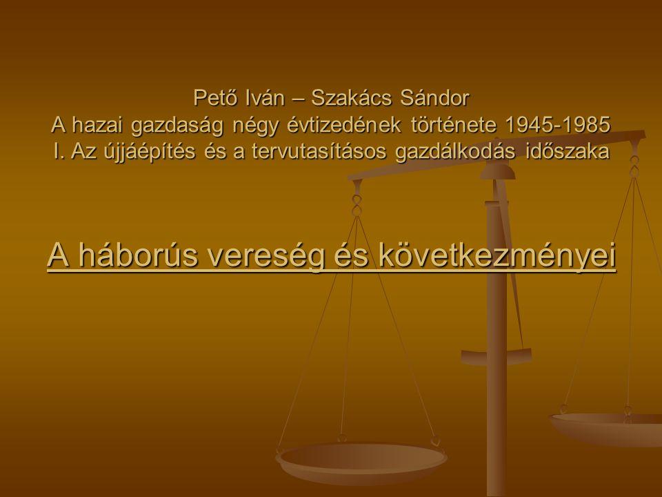 Pető Iván – Szakács Sándor A hazai gazdaság négy évtizedének története 1945-1985 I. Az újjáépítés és a tervutasításos gazdálkodás időszaka A háborús v