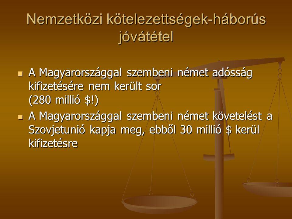Nemzetközi kötelezettségek-háborús jóvátétel A Magyarországgal szembeni német adósság kifizetésére nem került sor (280 millió $!) A Magyarországgal sz