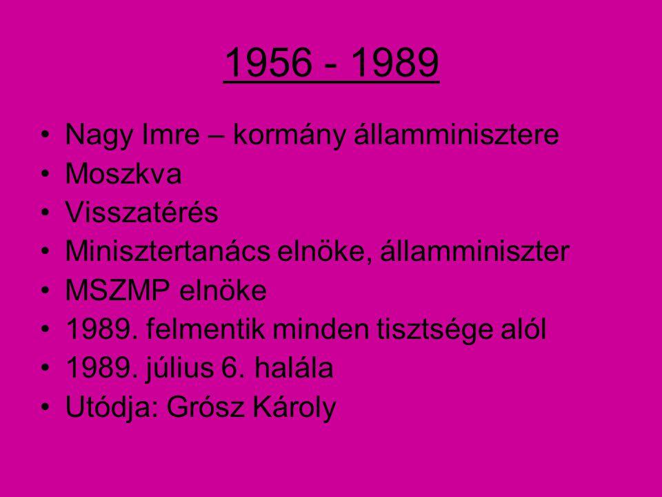 1956 - 1989 Nagy Imre – kormány államminisztere Moszkva Visszatérés Minisztertanács elnöke, államminiszter MSZMP elnöke 1989.
