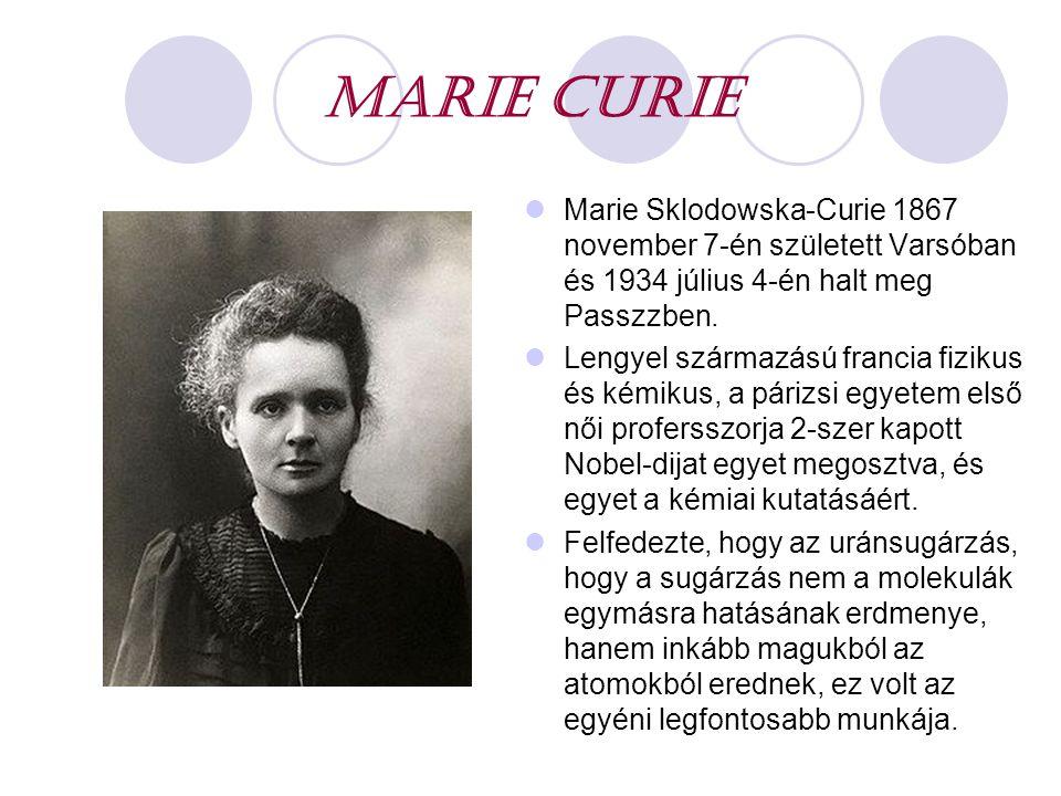 MARIE CURIE Marie Sklodowska-Curie 1867 november 7-én született Varsóban és 1934 július 4-én halt meg Passzzben. Lengyel származású francia fizikus és