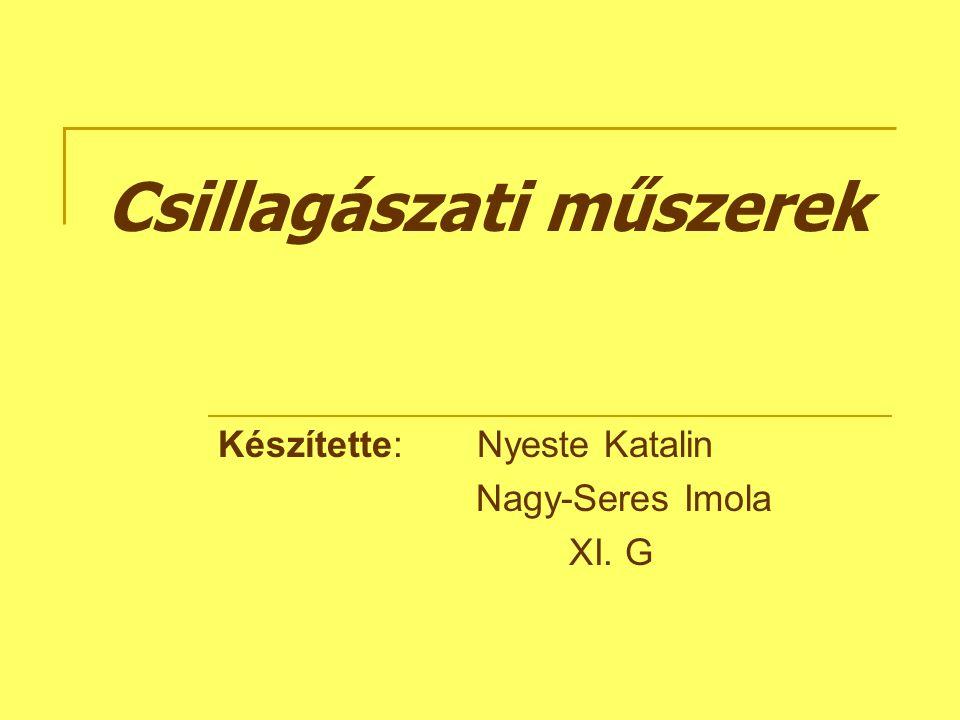 Csillagászati műszerek Készítette: Nyeste Katalin Nagy-Seres Imola XI. G