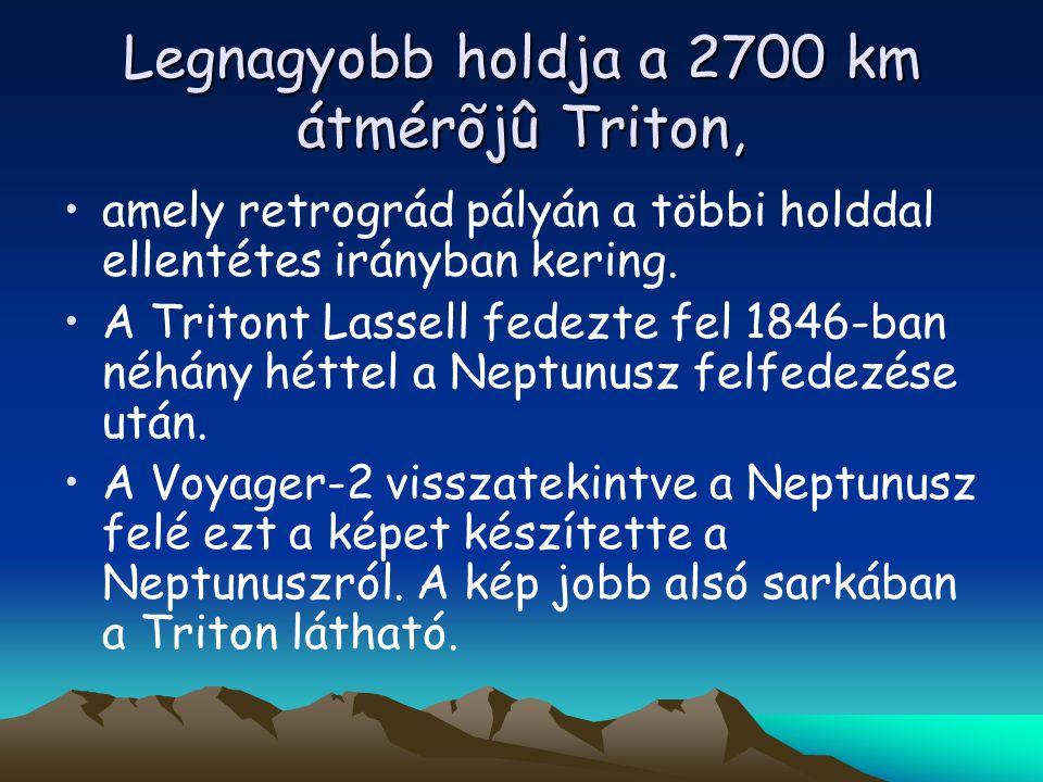 Legnagyobb holdja a 2700 km átmérõjû Triton, amely retrográd pályán a többi holddal ellentétes irányban kering. A Tritont Lassell fedezte fel 1846-ban
