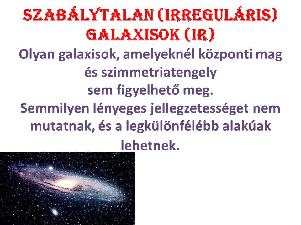 Szabálytalan (irreguláris) galaxisok (IR) Olyan galaxisok, amelyeknél központi mag és szimmetriatengely sem figyelhető meg. Semmilyen lényeges jellegz