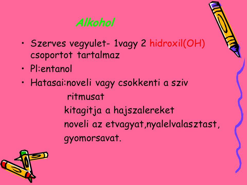 Alkohol Szerves vegyulet- 1vagy 2 hidroxil(OH) csoportot tartalmaz Pl:entanol Hatasai:noveli vagy csokkenti a sziv ritmusat kitagitja a hajszalereket noveli az etvagyat,nyalelvalasztast, gyomorsavat.