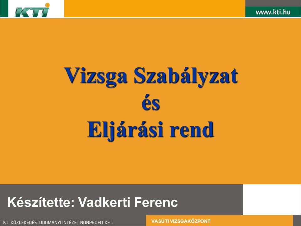 Vizsga Szabályzat és Eljárási rend Készítette: Vadkerti Ferenc VASÚTI VIZSGAKÖZPONT
