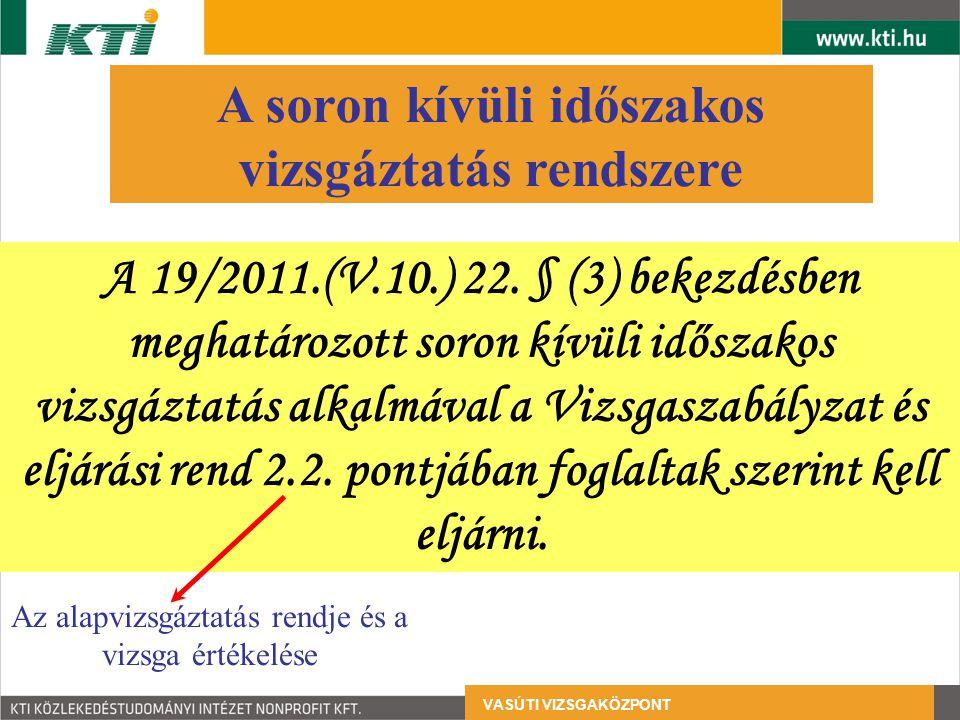 VASÚTI VIZSGAKÖZPONT A soron kívüli időszakos vizsgáztatás rendszere A 19/2011.(V.10.) 22. § (3) bekezdésben meghatározott soron kívüli időszakos vizs