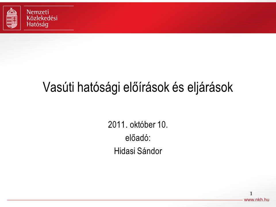 11 Vasúti hatósági előírások és eljárások 2011. október 10. előadó: Hidasi Sándor 1