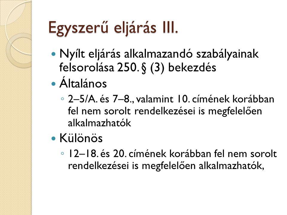 Egyszerű eljárás III. Nyílt eljárás alkalmazandó szabályainak felsorolása 250. § (3) bekezdés Általános ◦ 2–5/A. és 7–8., valamint 10. címének korábba
