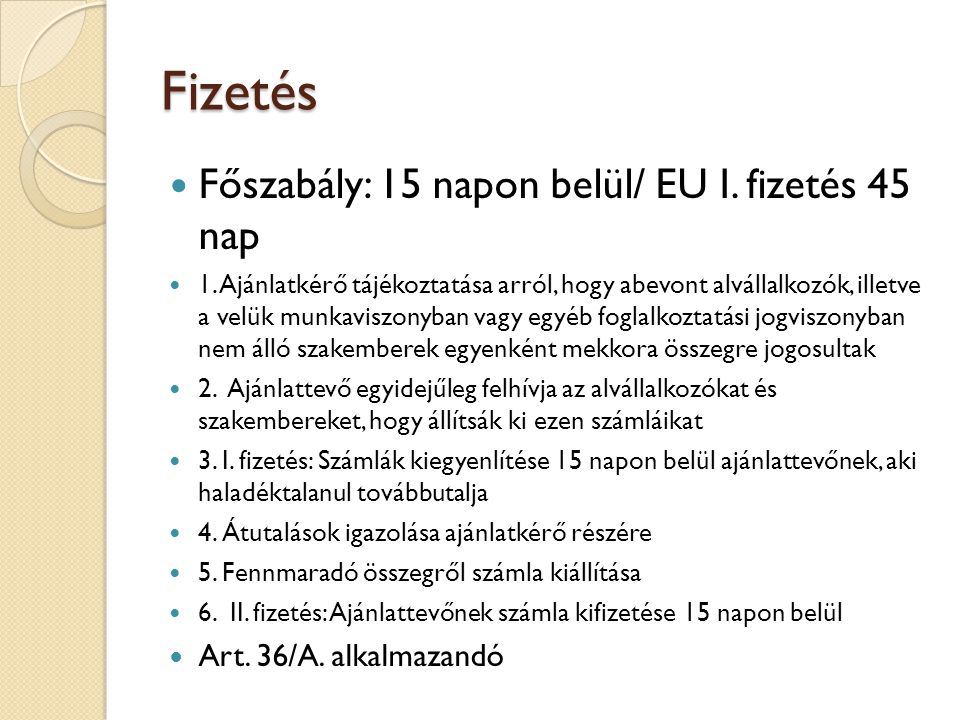 Fizetés Főszabály: 15 napon belül/ EU I. fizetés 45 nap 1. Ajánlatkérő tájékoztatása arról, hogy abevont alvállalkozók, illetve a velük munkaviszonyba
