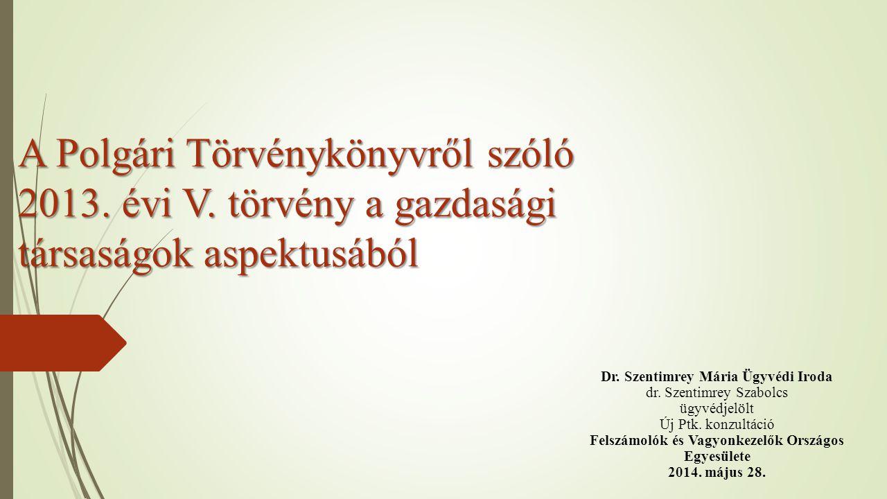 A Polgári Törvénykönyvről szóló 2013. évi V. törvény a gazdasági társaságok aspektusából Dr. Szentimrey Mária Ügyvédi Iroda dr. Szentimrey Szabolcs üg