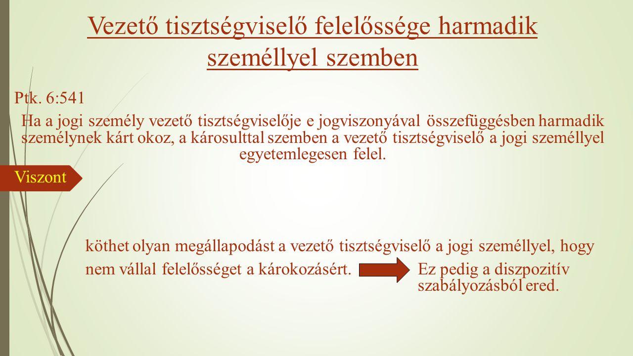 Vezető tisztségviselő felelőssége harmadik személlyel szemben Ptk. 6:541 Ha a jogi személy vezető tisztségviselője e jogviszonyával összefüggésben har