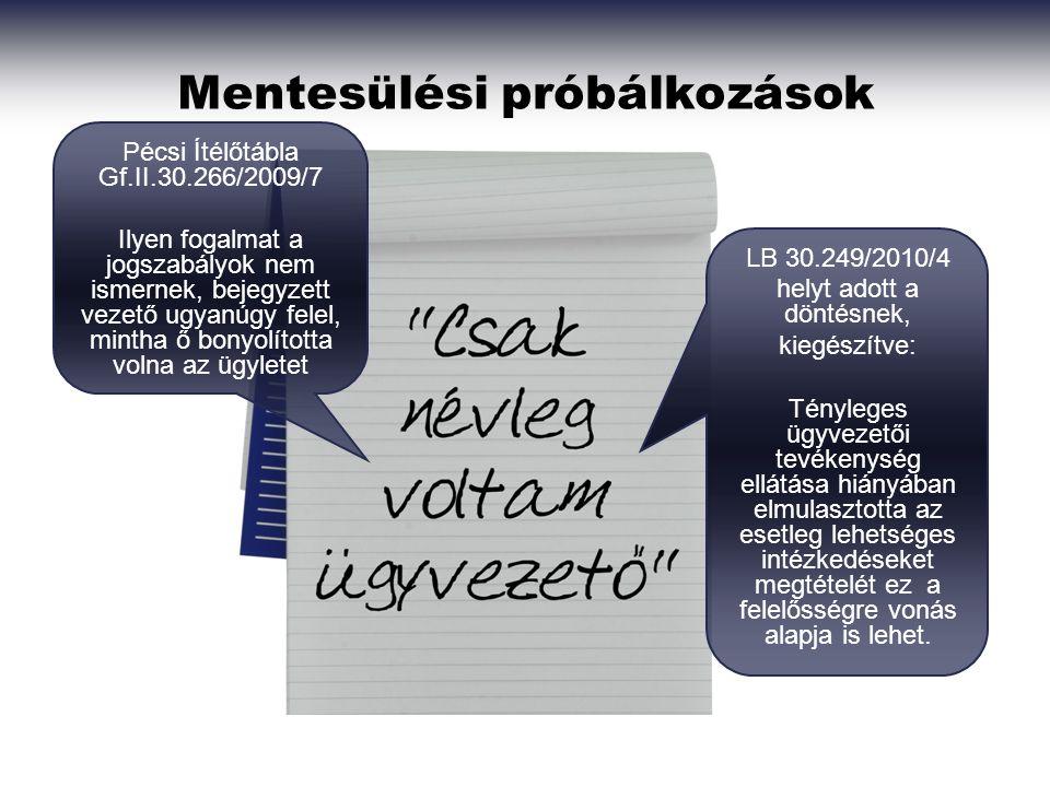 Mentesülési próbálkozások Pécsi Ítélőtábla Gf.II.30.266/2009/7 Ilyen fogalmat a jogszabályok nem ismernek, bejegyzett vezető ugyanúgy felel, mintha ő bonyolította volna az ügyletet LB 30.249/2010/4 helyt adott a döntésnek, kiegészítve: Tényleges ügyvezetői tevékenység ellátása hiányában elmulasztotta az esetleg lehetséges intézkedéseket megtételét ez a felelősségre vonás alapja is lehet.