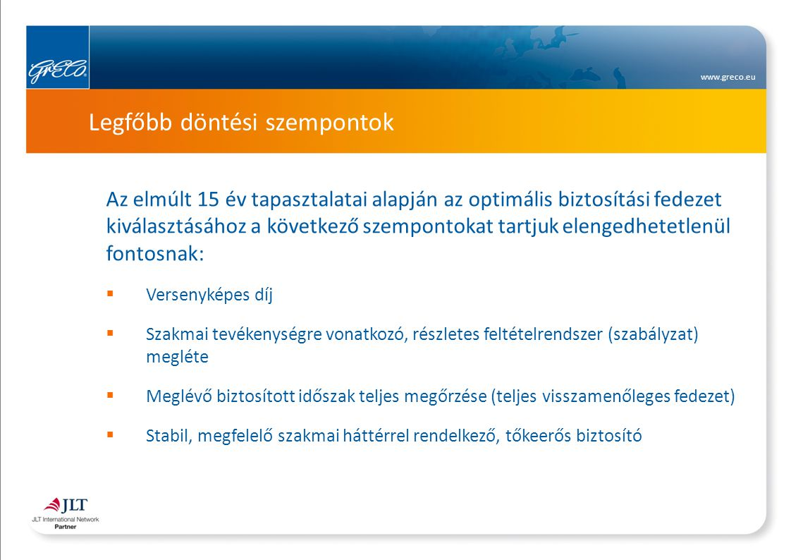 www.greco.eu Legfőbb döntési szempontok Az elmúlt 15 év tapasztalatai alapján az optimális biztosítási fedezet kiválasztásához a következő szempontokat tartjuk elengedhetetlenül fontosnak:  Versenyképes díj  Szakmai tevékenységre vonatkozó, részletes feltételrendszer (szabályzat) megléte  Meglévő biztosított időszak teljes megőrzése (teljes visszamenőleges fedezet)  Stabil, megfelelő szakmai háttérrel rendelkező, tőkeerős biztosító