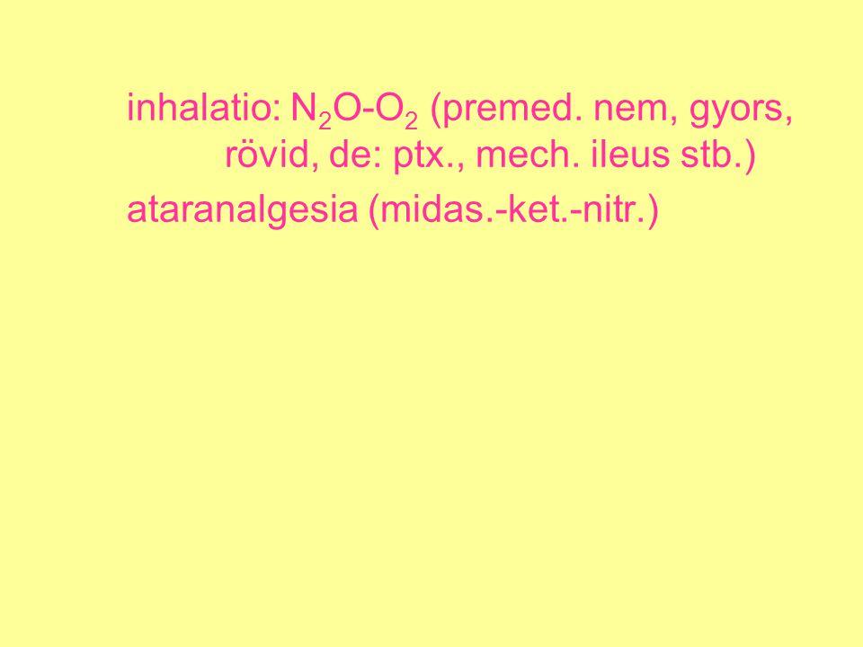 inhalatio: N 2 O-O 2 (premed. nem, gyors, rövid, de: ptx., mech. ileus stb.) ataranalgesia (midas.-ket.-nitr.)