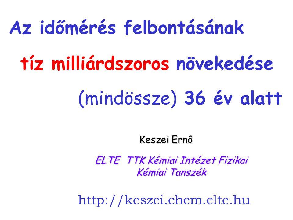 cím ELTE TTK Kémiai Intézet Fizikai Kémiai Tanszék Keszei Ernő http://keszei.chem.elte.hu Az időmérés felbontásának tíz milliárdszoros növekedése (mindössze) 36 év alatt