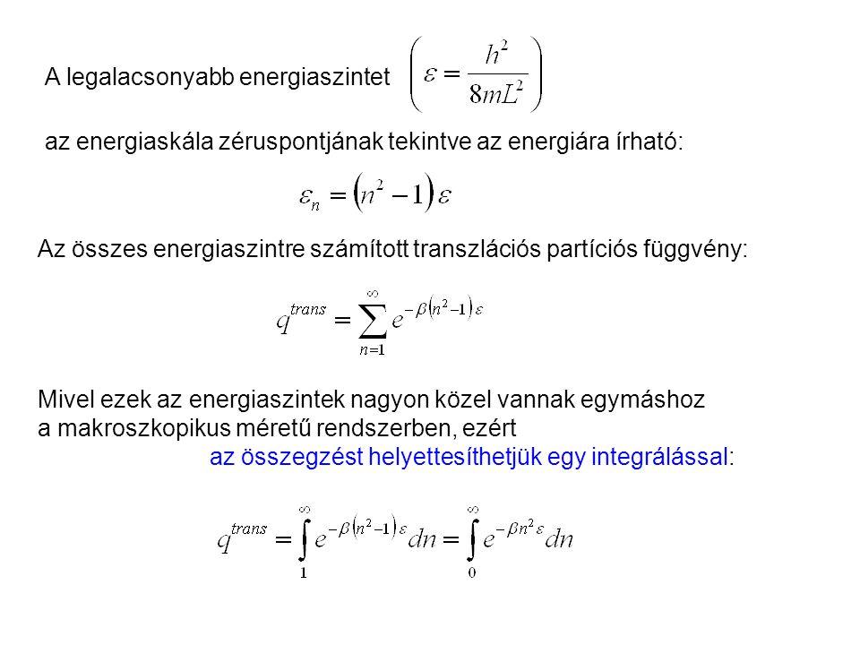 Ideális gázok 3 Az összes energiaszintre számított transzlációs partíciós függvény: Mivel ezek az energiaszintek nagyon közel vannak egymáshoz a makroszkopikus méretű rendszerben, ezért az összegzést helyettesíthetjük egy integrálással: A legalacsonyabb energiaszintet az energiaskála zéruspontjának tekintve az energiára írható: