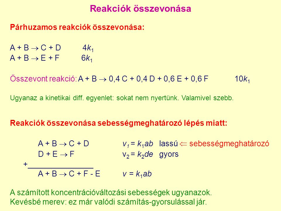 Reakciók összevonása Reakciók összevonása sebességmeghatározó lépés miatt: A + B  C + D v 1 = k 1 ab lassú  sebességmeghatározó D + E  F v 2 = k 2