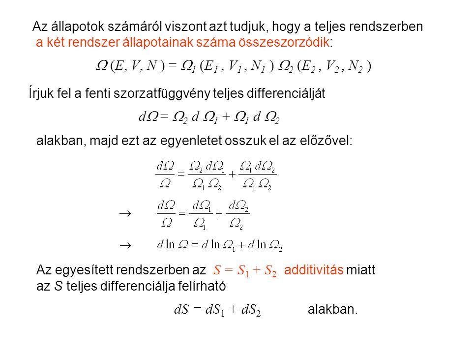 Mikrokanonikus entrópia 2 Az állapotok számáról viszont azt tudjuk, hogy a teljes rendszerben a két rendszer állapotainak száma összeszorzódik:  (E, V, N ) = 1 1 (E1 (E1, V1 V1, N1 N1 ) 2 2 (E2 (E2, V2 V2, N2 N2 ) Írjuk fel a fenti szorzatfüggvény teljes differenciálját d d = 2 2 d 1 1 + 1 1 d 22 alakban, majd ezt az egyenletet osszuk el az előzővel: Az egyesített rendszerben az S = S1 S1 + S2 S2 additivitás miatt az S teljes differenciálja felírható dS = dS 1 + dS 2 alakban.