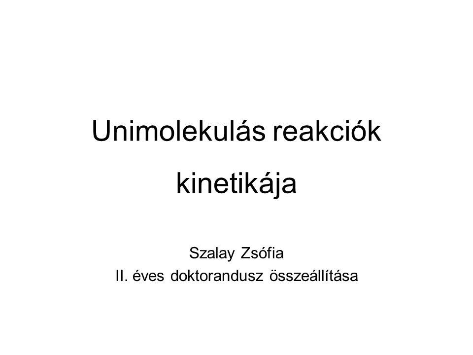 Unimolekulás reakciók kinetikája Szalay Zsófia II. éves doktorandusz összeállítása