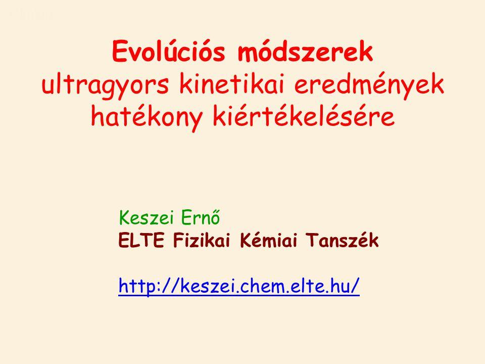 Címlap Keszei Ernő ELTE Fizikai Kémiai Tanszék http://keszei.chem.elte.hu/ Evolúciós módszerek ultragyors kinetikai eredmények hatékony kiértékelésére