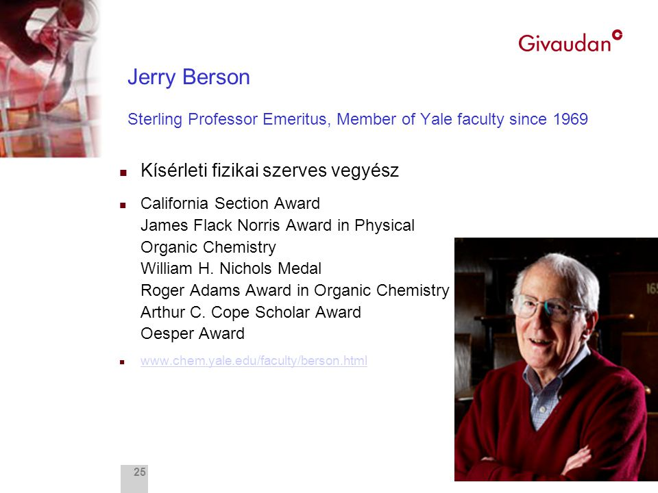 Fragrance Research 25 Jerry Berson Sterling Professor Emeritus, Member of Yale faculty since 1969 n Kísérleti fizikai szerves vegyész n California Section Award James Flack Norris Award in Physical Organic Chemistry William H.