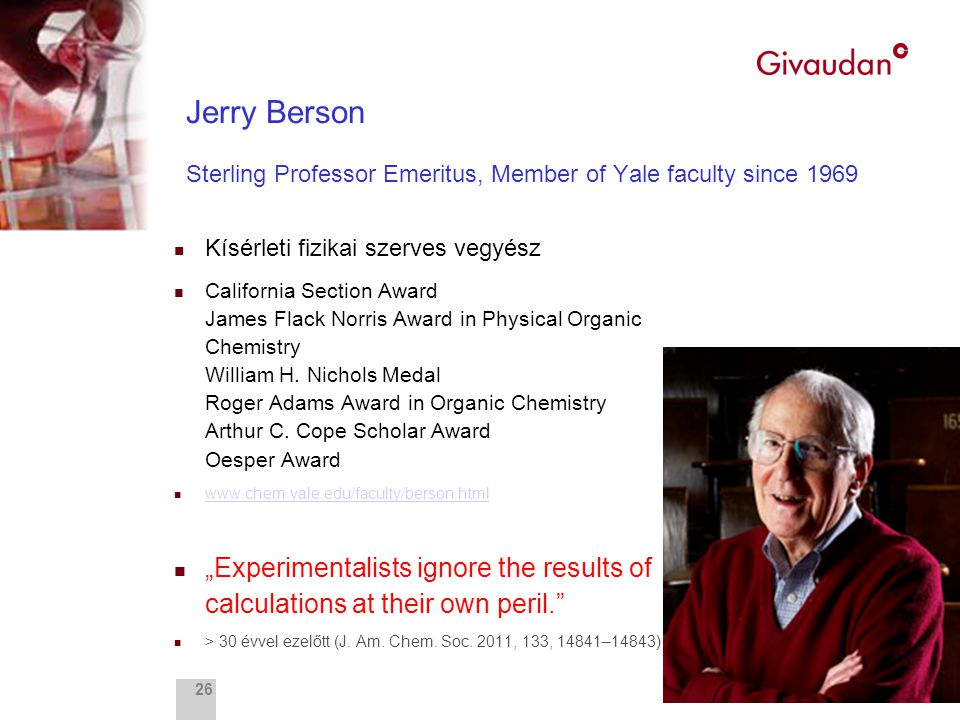 Fragrance Research 26 Jerry Berson Sterling Professor Emeritus, Member of Yale faculty since 1969 n Kísérleti fizikai szerves vegyész n California Section Award James Flack Norris Award in Physical Organic Chemistry William H.
