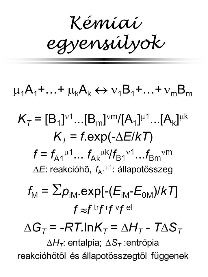 Kémiai egyensúlyok  1 A 1 +…+  k A k  1 B 1 +…+ m B m K T = [B 1 ] 1...[B m ] m /[A 1 ]  1...[A k ]  k K T = f.exp(-  E/kT) f = f A1  1... f Ak