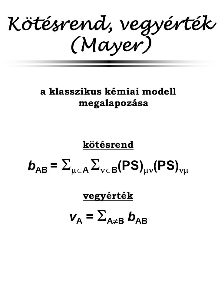 Kötésrend, vegyérték (Mayer) a klasszikus kémiai modell megalapozása kötésrend b AB =   A   B (PS)  (PS)  vegyérték v A =  A  B b AB