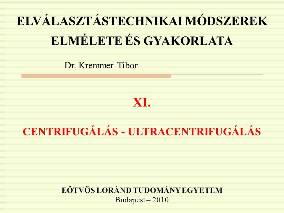 ELVÁLASZTÁSTECHNIKAI MÓDSZEREK ELMÉLETE ÉS GYAKORLATA Dr. Kremmer Tibor XI. CENTRIFUGÁLÁS - ULTRACENTRIFUGÁLÁS EÖTVÖS LORÁND TUDOMÁNY EGYETEM Budapest