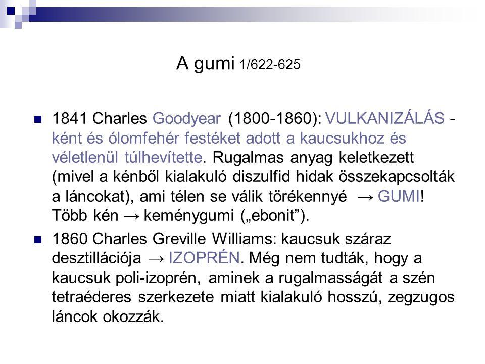 A gumi 1/622-625 1841 Charles Goodyear (1800-1860): VULKANIZÁLÁS - ként és ólomfehér festéket adott a kaucsukhoz és véletlenül túlhevítette. Rugalmas