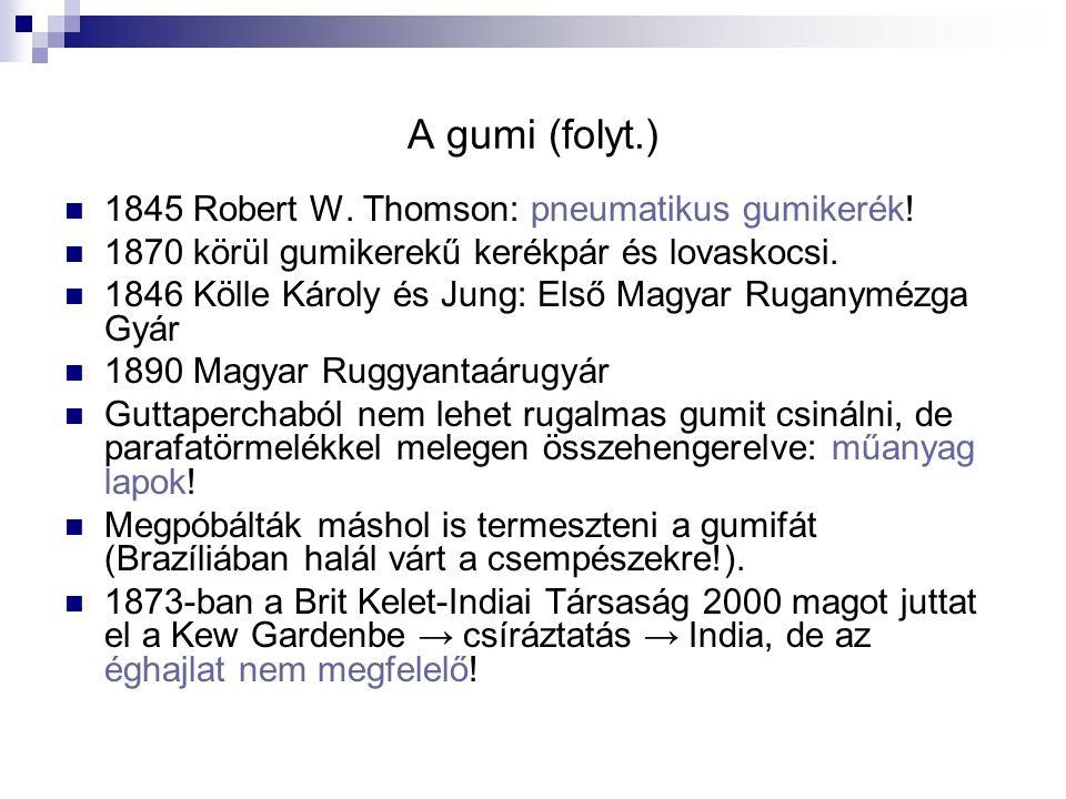 A gumi (folyt.) 1845 Robert W. Thomson: pneumatikus gumikerék! 1870 körül gumikerekű kerékpár és lovaskocsi. 1846 Kölle Károly és Jung: Első Magyar Ru