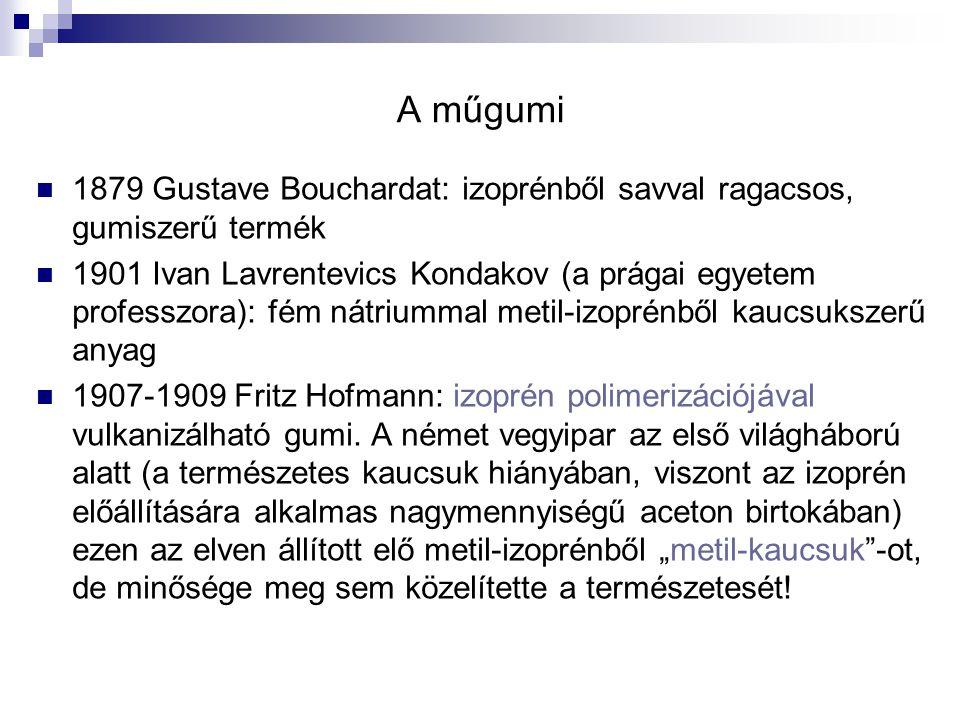 A műgumi 1879 Gustave Bouchardat: izoprénből savval ragacsos, gumiszerű termék 1901 Ivan Lavrentevics Kondakov (a prágai egyetem professzora): fém nát