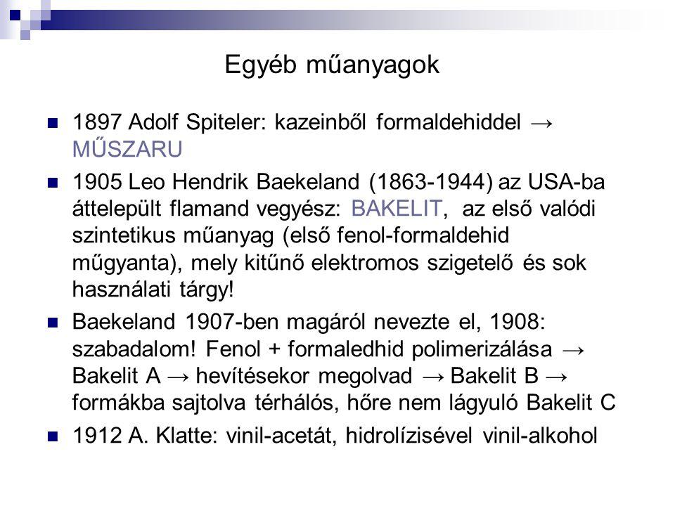 Egyéb műanyagok 1897 Adolf Spiteler: kazeinből formaldehiddel → MŰSZARU 1905 Leo Hendrik Baekeland (1863-1944) az USA-ba áttelepült flamand vegyész: B