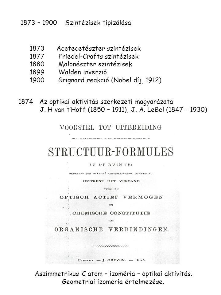1873 – 1900 Szintézisek tipizálása 1874 Az optikai aktivitás szerkezeti magyarázata J. H van t'Hoff (1850 – 1911), J. A. LeBel (1847 - 1930) 1873 Acet
