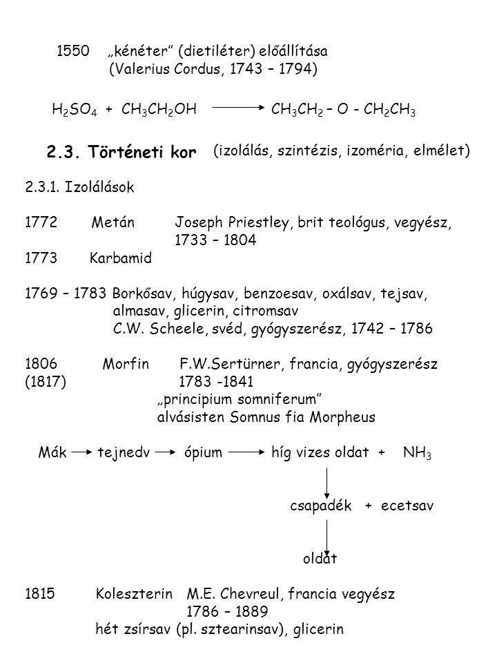 """1550 """"kénéter"""" (dietiléter) előállítása (Valerius Cordus, 1743 – 1794) H 2 SO 4 + CH 3 CH 2 OH CH 3 CH 2 – O - CH 2 CH 3 2.3. Történeti kor (izolálás,"""