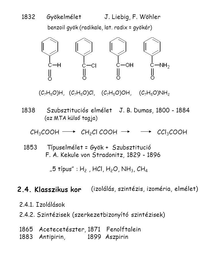 1832 GyökelméletJ. Liebig, F. Wöhler benzoil gyök (radikale, lat. radix = gyökér) (C 7 H 5 O)H, (C 7 H 5 O)Cl, (C 7 H 5 O)OH, (C 7 H 5 O)NH 2 1838 Szu