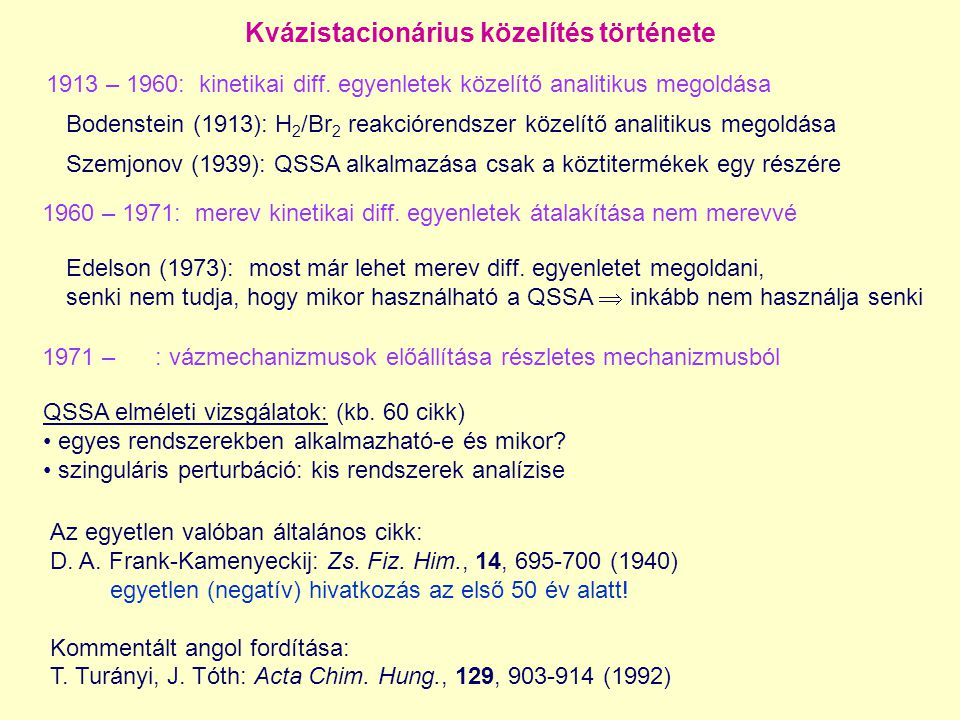 Kvázistacionárius közelítés története Bodenstein (1913): H 2 /Br 2 reakciórendszer közelítő analitikus megoldása Szemjonov (1939): QSSA alkalmazása csak a köztitermékek egy részére Edelson (1973): most már lehet merev diff.