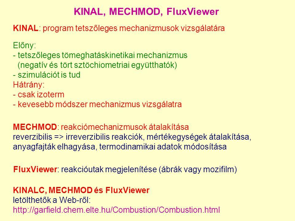 KINAL: program tetszőleges mechanizmusok vizsgálatára Előny: - tetszőleges tömeghatáskinetikai mechanizmus (negatív és tört sztöchiometriai együtthatók) - szimulációt is tud Hátrány: - csak izoterm - kevesebb módszer mechanizmus vizsgálatra KINAL, MECHMOD, FluxViewer KINALC, MECHMOD és FluxViewer letölthetők a Web-ről: http://garfield.chem.elte.hu/Combustion/Combustion.html MECHMOD: reakciómechanizmusok átalakítása reverzibilis => irreverzibilis reakciók, mértékegységek átalakítása, anyagfajták elhagyása, termodinamikai adatok módosítása FluxViewer: reakcióutak megjelenítése (ábrák vagy mozifilm)
